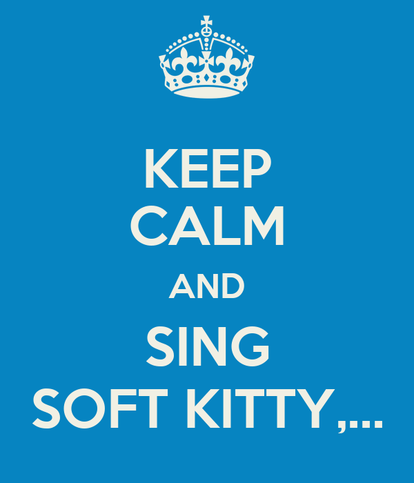 KEEP CALM AND SING SOFT KITTY,...