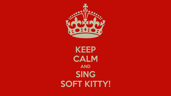 KEEP CALM AND SING SOFT KITTY!