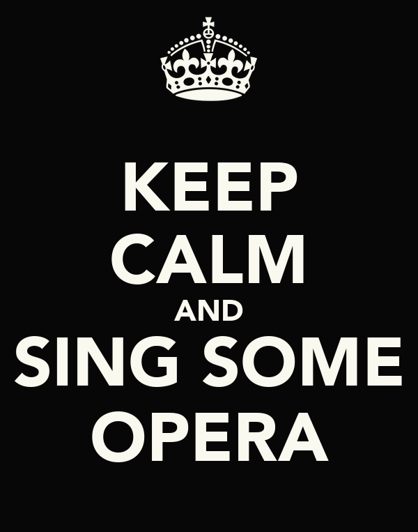 KEEP CALM AND SING SOME OPERA