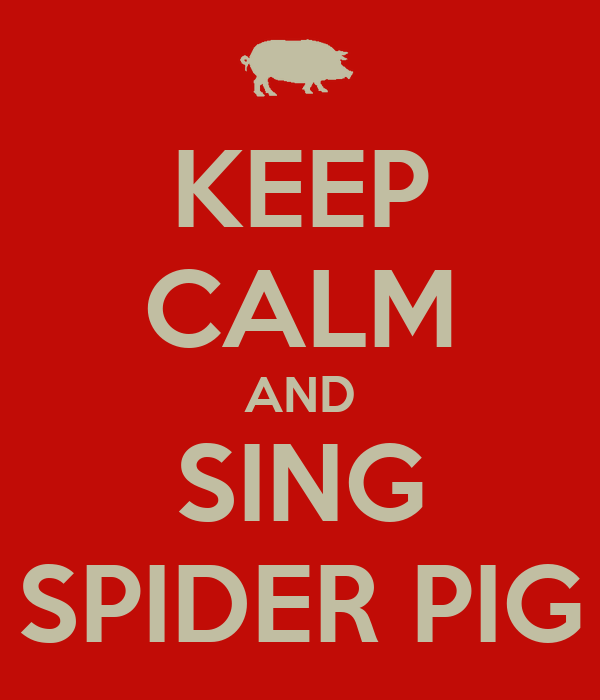 KEEP CALM AND SING SPIDER PIG