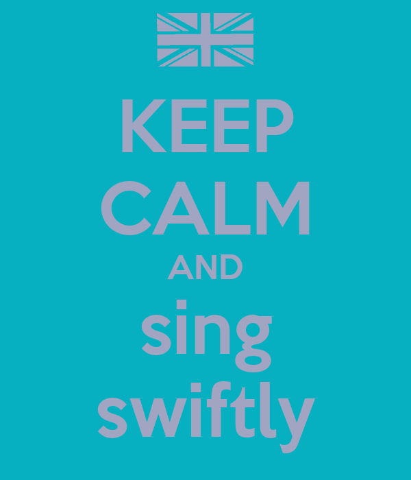 KEEP CALM AND sing swiftly