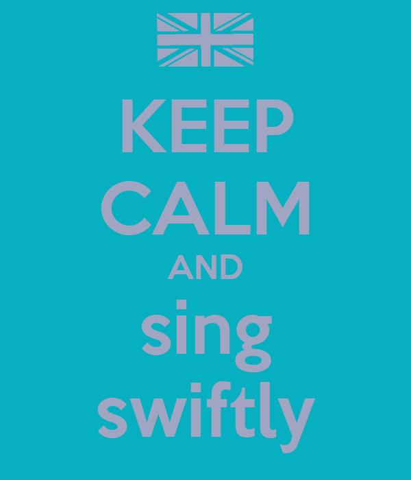 KEEP CALM AND sing swiftly