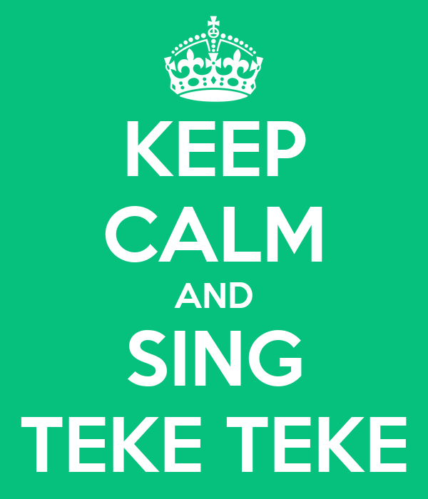 KEEP CALM AND SING TEKE TEKE