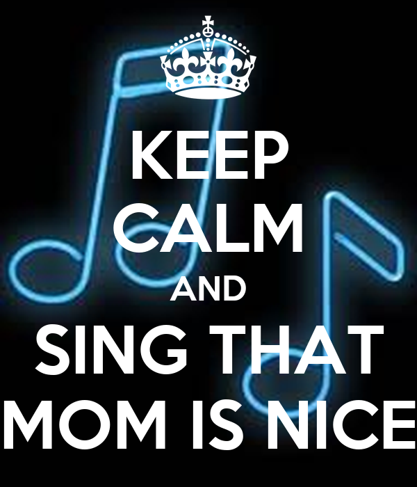 KEEP CALM AND SING THAT MOM IS NICE