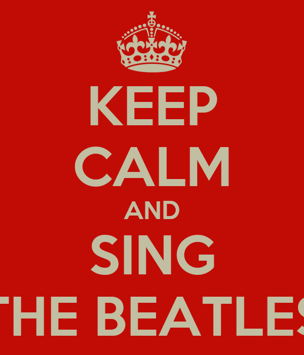 KEEP CALM AND SING THE BEATLES