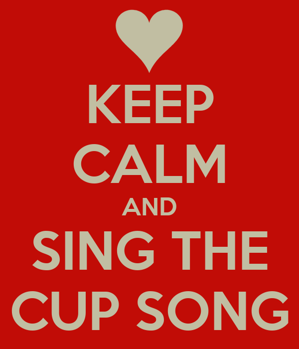 KEEP CALM AND SING THE CUP SONG