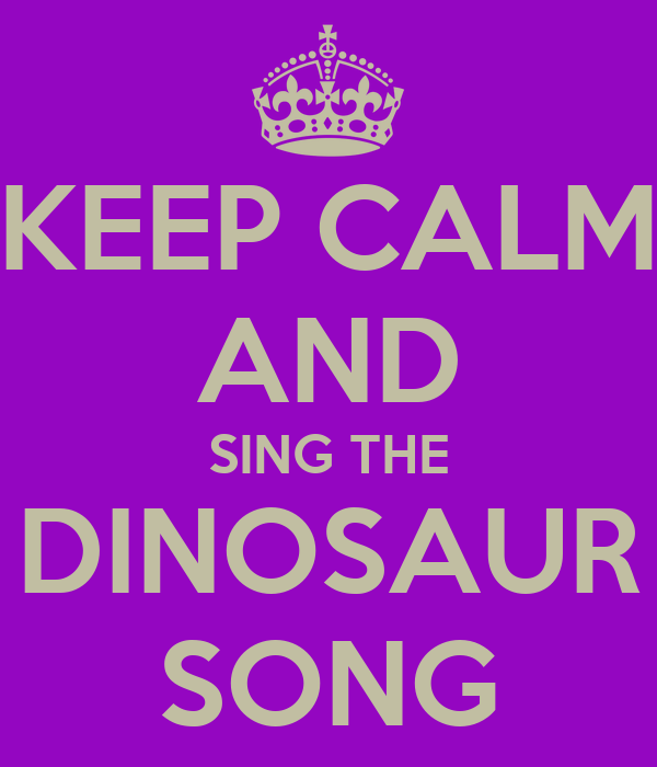 KEEP CALM AND SING THE DINOSAUR SONG