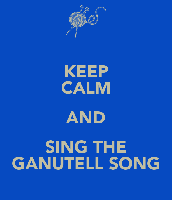 KEEP CALM AND SING THE GANUTELL SONG
