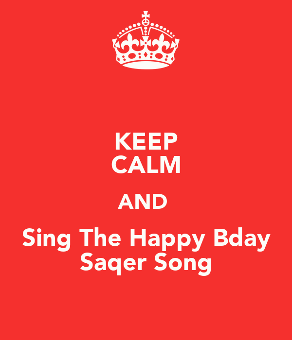 KEEP CALM AND  Sing The Happy Bday Saqer Song