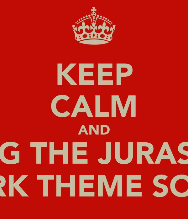 KEEP CALM AND SING THE JURASSIC PARK THEME SONG