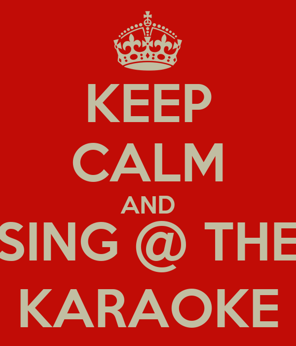 KEEP CALM AND SING @ THE KARAOKE