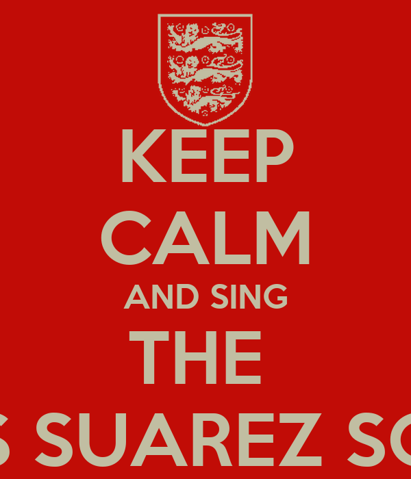 KEEP CALM AND SING THE  LUIS SUAREZ SONG