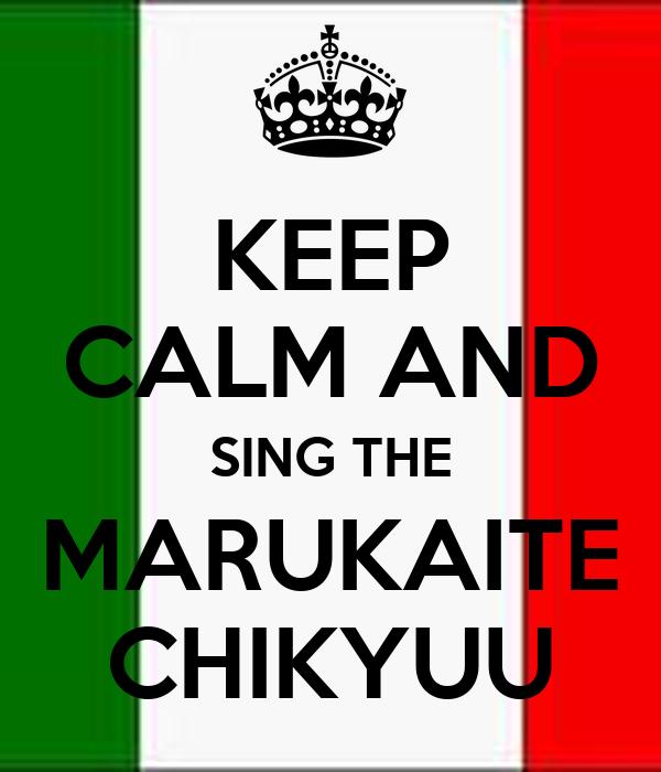 KEEP CALM AND SING THE MARUKAITE CHIKYUU