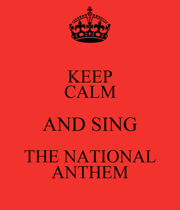 KEEP CALM AND SING THE NATIONAL ANTHEM