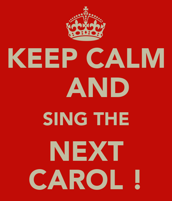 KEEP CALM    AND SING THE NEXT CAROL !