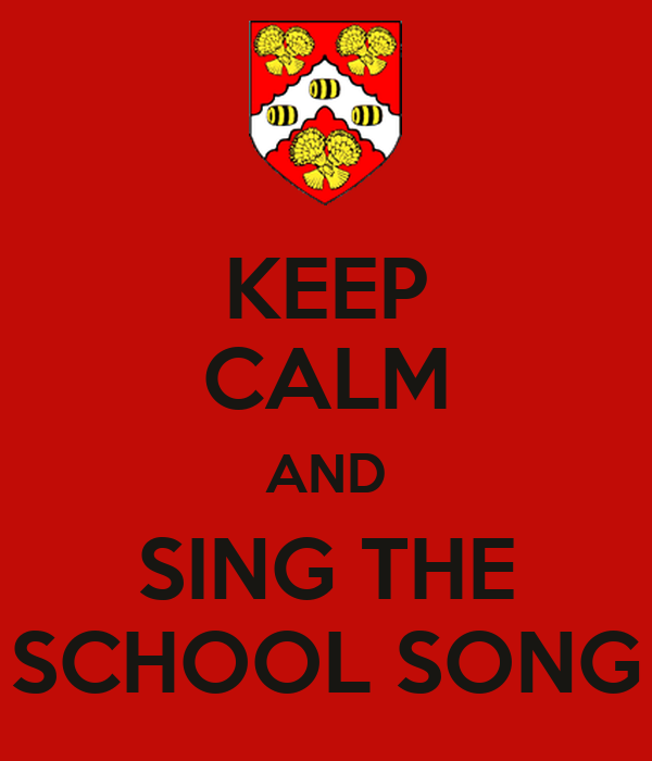 KEEP CALM AND SING THE SCHOOL SONG