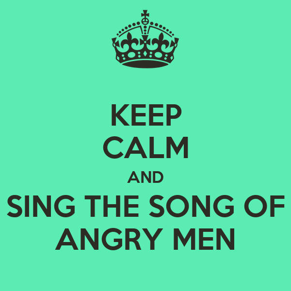 KEEP CALM AND SING THE SONG OF ANGRY MEN