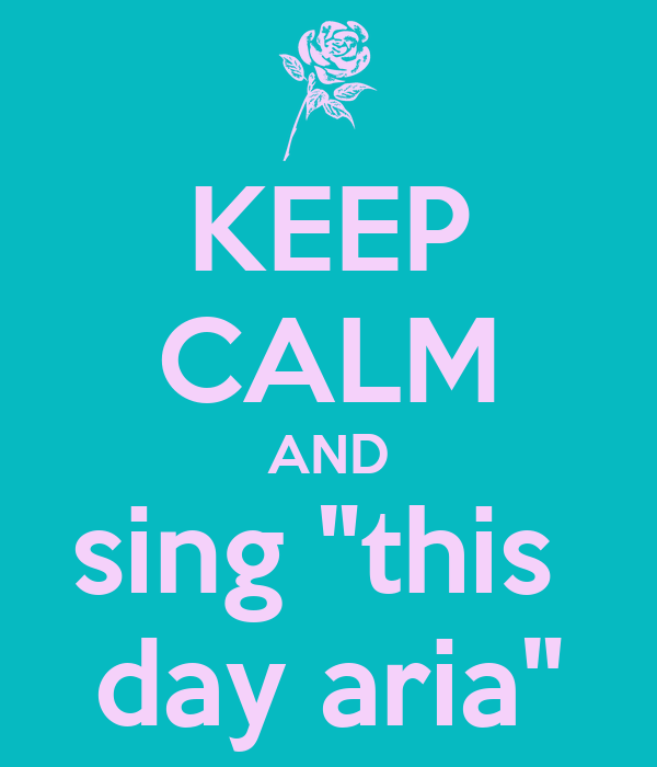 """KEEP CALM AND sing """"this  day aria"""""""