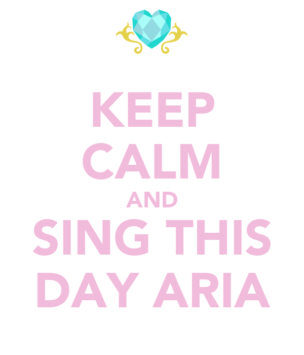 KEEP CALM AND SING THIS DAY ARIA