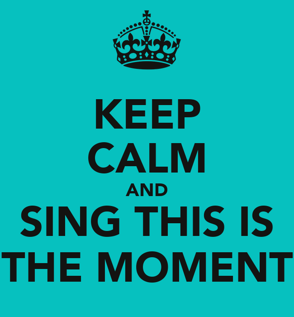 KEEP CALM AND SING THIS IS THE MOMENT