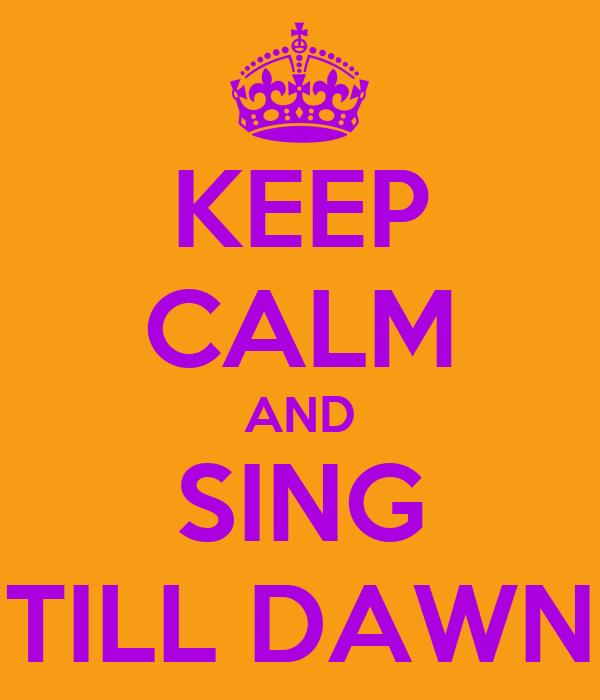 KEEP CALM AND SING TILL DAWN