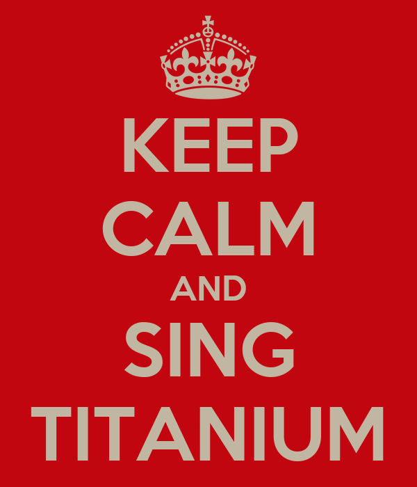 KEEP CALM AND SING TITANIUM