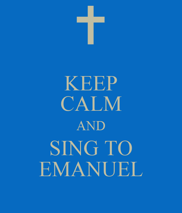 KEEP CALM AND SING TO EMANUEL