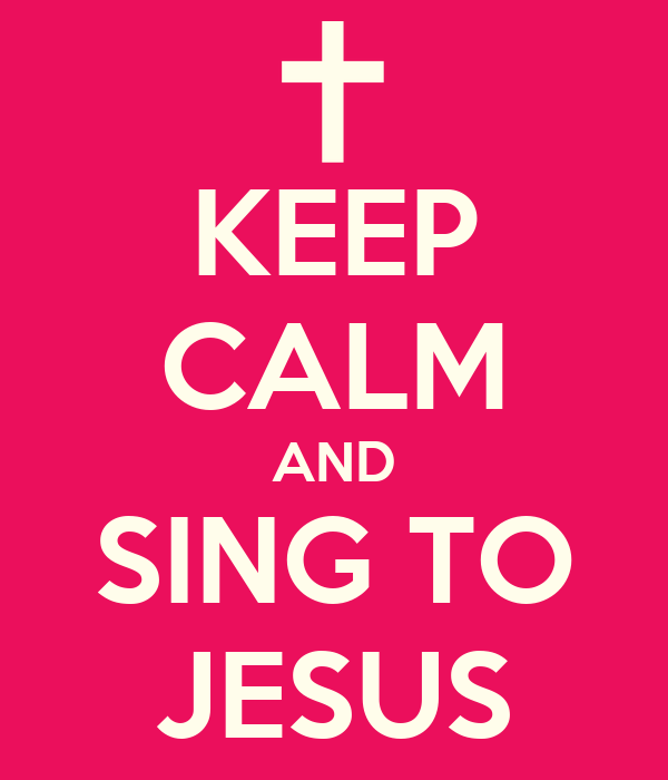 KEEP CALM AND SING TO JESUS