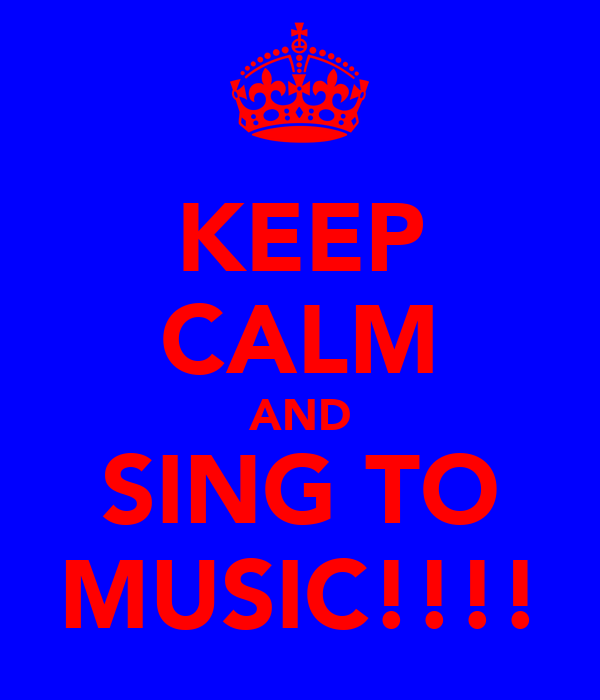 KEEP CALM AND SING TO MUSIC!!!!