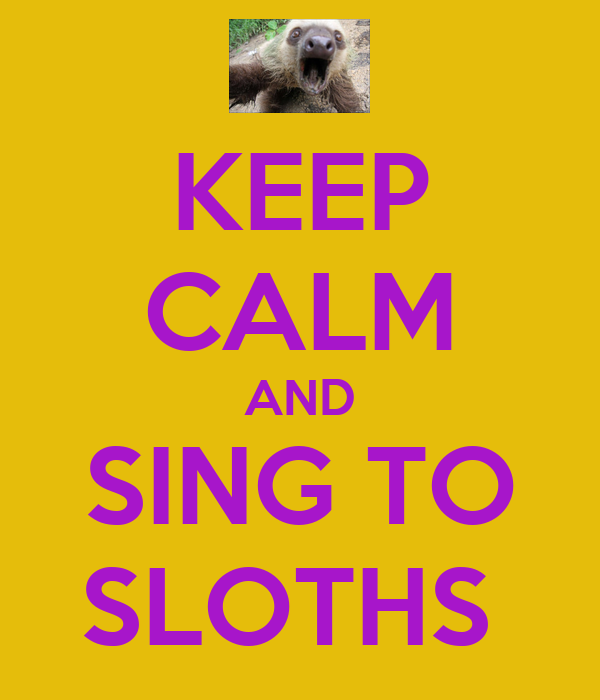 KEEP CALM AND SING TO SLOTHS
