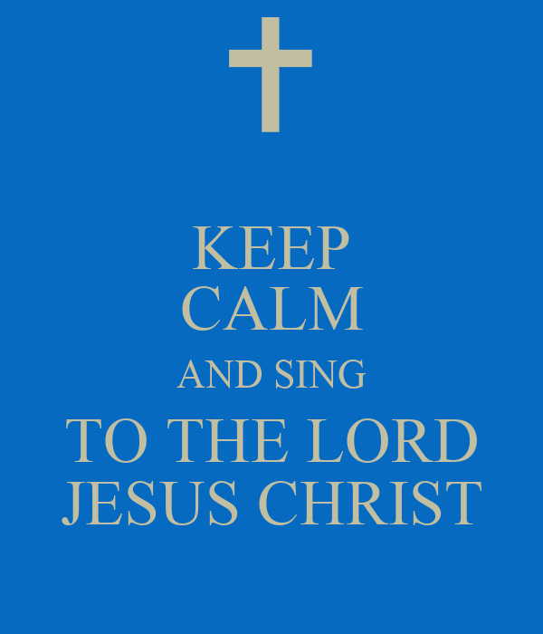 KEEP CALM AND SING TO THE LORD JESUS CHRIST