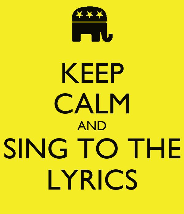 KEEP CALM AND SING TO THE LYRICS