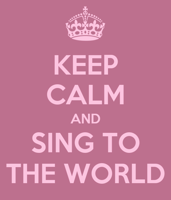 KEEP CALM AND SING TO THE WORLD