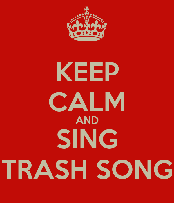 KEEP CALM AND SING TRASH SONG