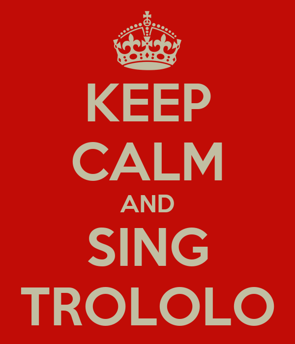 KEEP CALM AND SING TROLOLO