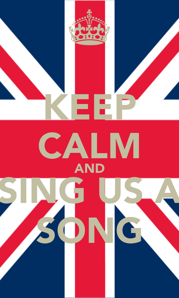 KEEP CALM AND SING US A SONG