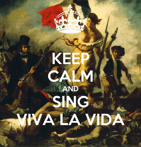KEEP CALM AND SING VIVA LA VIDA