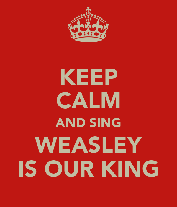 KEEP CALM AND SING WEASLEY IS OUR KING