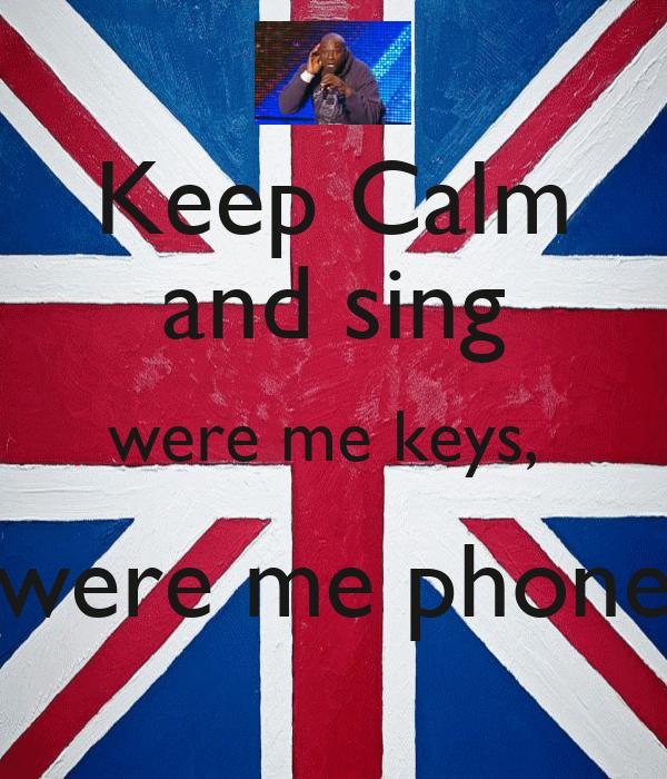 Keep Calm and sing were me keys,  were me phone