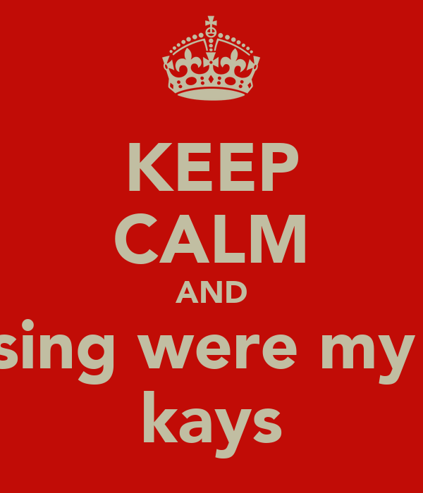 KEEP CALM AND sing were my  kays