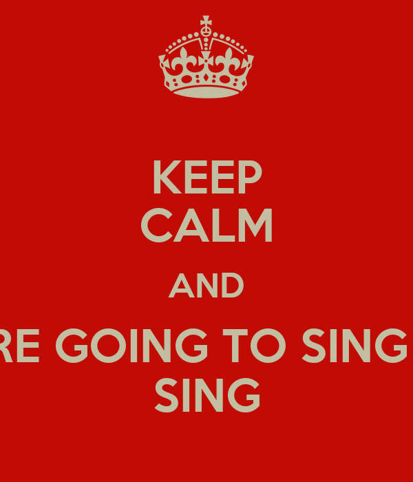 KEEP CALM AND SING WHAT YOU'RE GOING TO SING AT THE CONCERT SING
