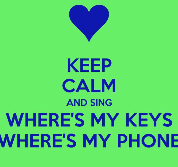 KEEP CALM AND SING WHERE'S MY KEYS WHERE'S MY PHONE