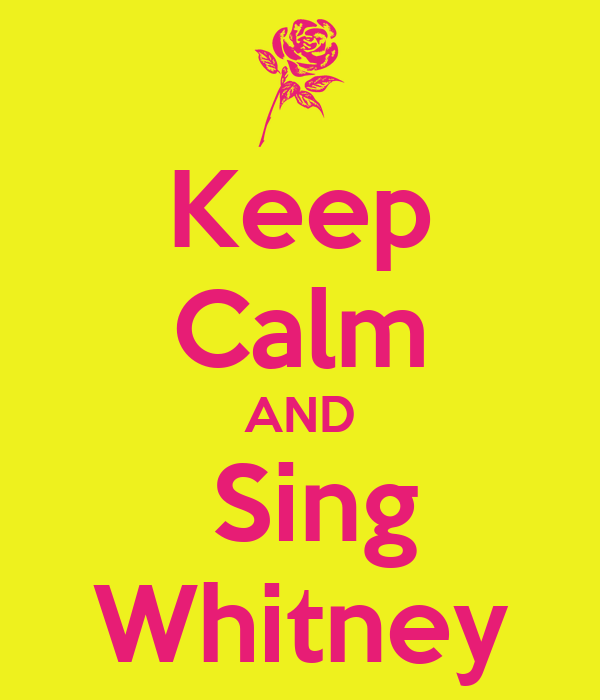 Keep Calm AND  Sing Whitney