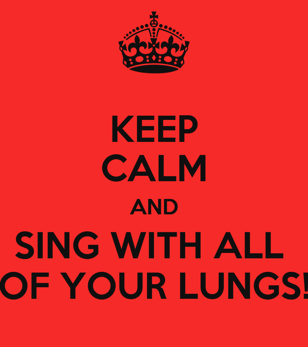 KEEP CALM AND SING WITH ALL  OF YOUR LUNGS!