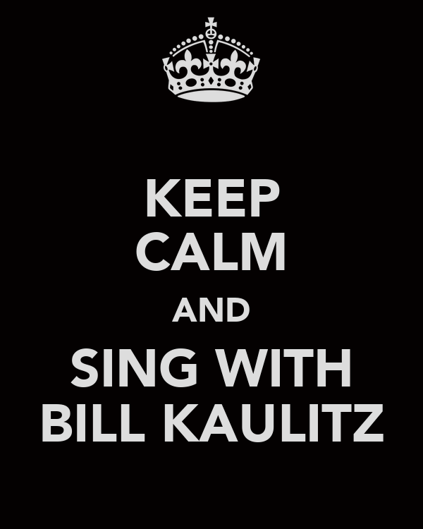 KEEP CALM AND SING WITH BILL KAULITZ