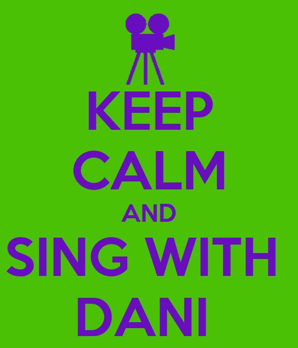 KEEP CALM AND SING WITH  DANI