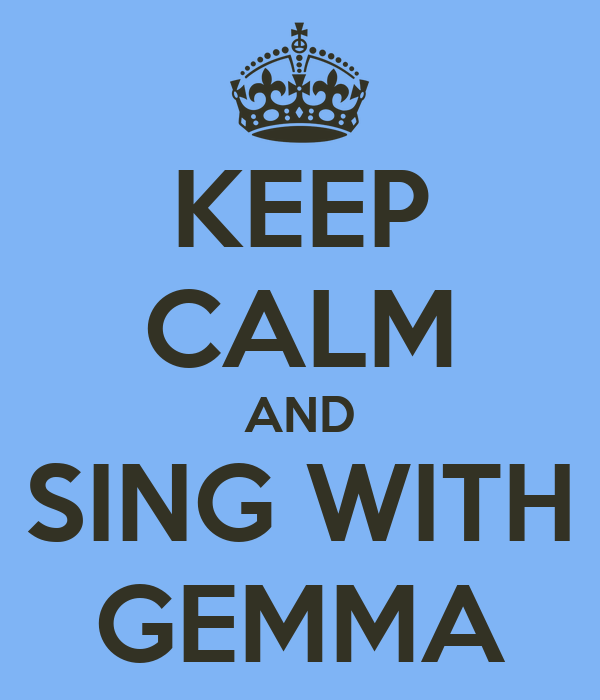 KEEP CALM AND SING WITH GEMMA