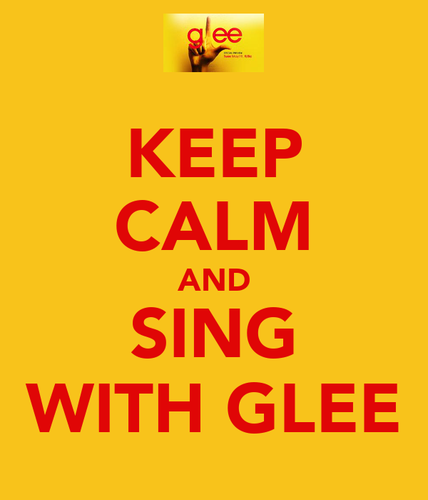 KEEP CALM AND SING WITH GLEE