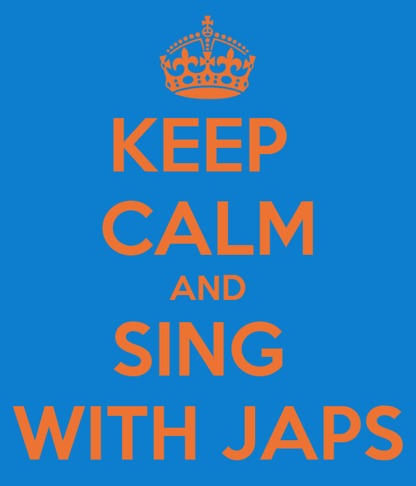 KEEP  CALM AND SING  WITH JAPS