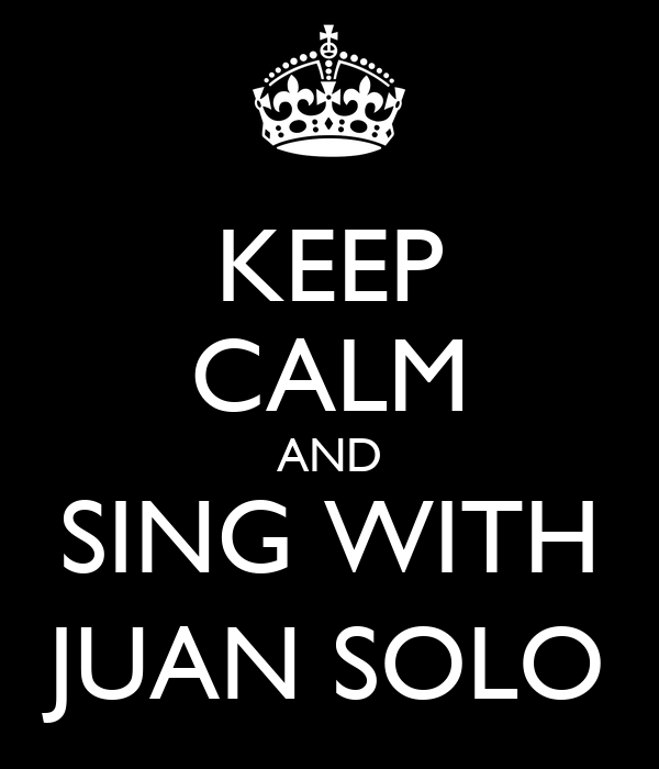 KEEP CALM AND SING WITH JUAN SOLO